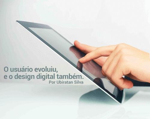 O usuário evoluiu e o design digital também.