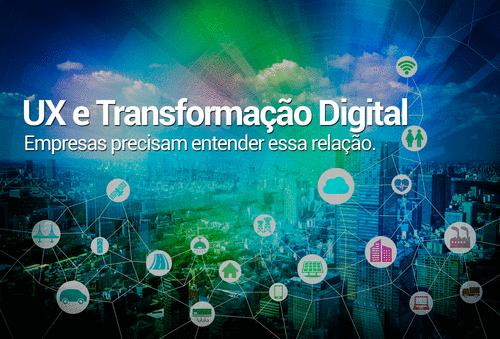 UX (experiência do usuário) e Transformação Digital - Empresas precisam entender essa relação.